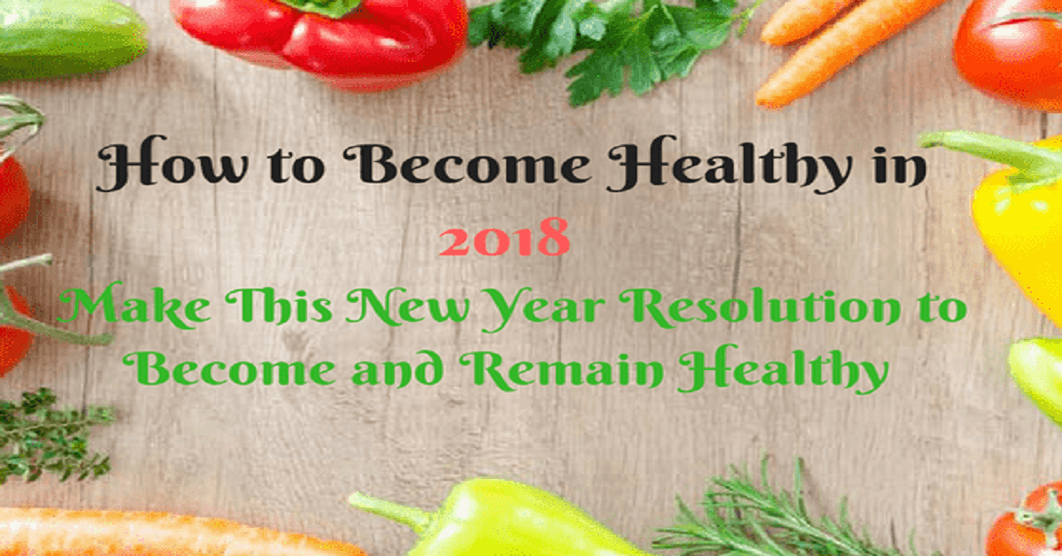 How to Become Healthy in 2018 - Make This New Year Resolution to Become and Remain Healthy