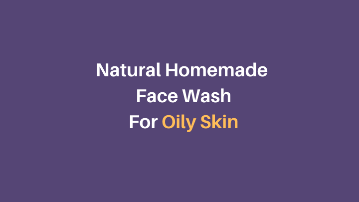Natural Homemade Face Wash for Oily Skin